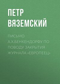 Петр Андреевич Вяземский -Письмо А.X.Бенкендорфу по поводу закрытия журнала «Европеец»