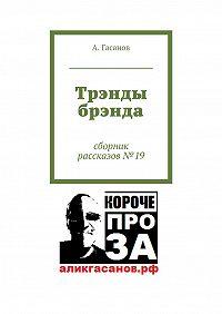 А. Гасанов -Трэнды брэнда. Сборник рассказов№ 19