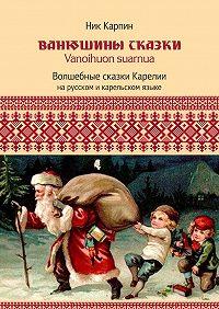 Николай Карпин - Ванюшины сказки. Волшебные сказки Карелии