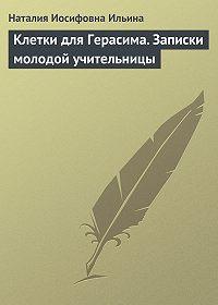 Наталия Ильина - Клетки для Герасима. Записки молодой учительницы