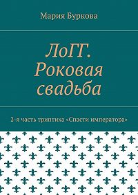Мария Буркова -ЛоГГ. Роковая свадьба. 2-я часть триптиха «Спасти императора»