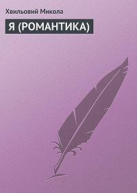 Хвильовий Микола - Я (РОМАНТИКА)