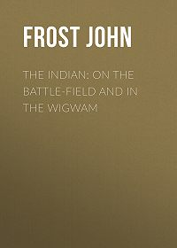 John Frost -The Indian: On the Battle-Field and in the Wigwam