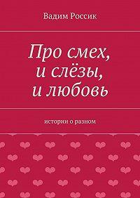 Вадим Россик -Про смех, и слёзы, и любовь. истории оразном