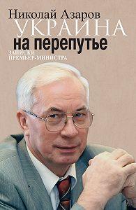 Николай Азаров -Украина на перепутье. Записки премьер-министра