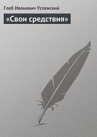 Глеб Успенский -«Свои средствия»