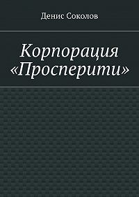 Денис Соколов - Корпорация «Просперити»