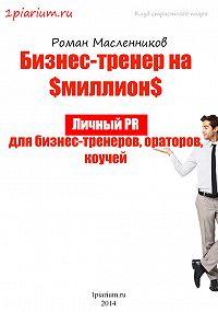 Роман Масленников -Бизнес-тренер на миллион. Личный PR для бизнес-тренеров, ораторов, коучей
