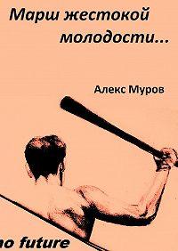 Алекс Муров -Марш жестокой молодости