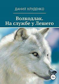 Данил Хлуденко -Волкодлак. На службе у Лешего