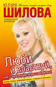 Юлия Шилова -Люби и властвуй, или С мужчинами не расслабляйтесь!