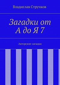 Владислав Стручков -Загадки от АдоЯ7. Авторские загадки