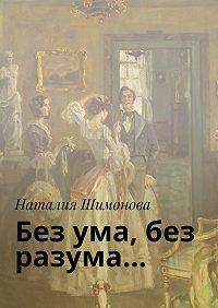 Наталия Шимонова -Без ума, без разума…