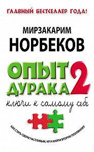 Мирзакарим Норбеков - Опыт дурака-2. Ключи к самому себе