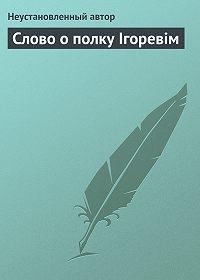 Неустановленный автор - Слово о полку Ігоревім