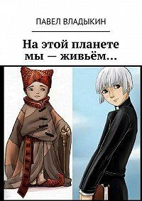 Павел Владыкин -Наэтой планете мы– живьём…