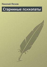 Николай Лесков -Старинные психопаты