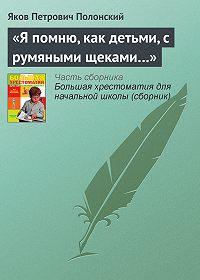 Яков Петрович Полонский -«Я помню, как детьми, с румяными щеками…»