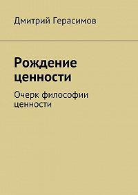 Дмитрий Герасимов -Рождение ценности. Очерк философии ценности