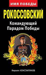 Кирилл Константинов - Рокоссовский. Командующий Парадом Победы