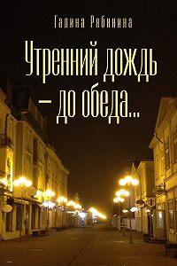 Галина Рябинина -Утренний дождь – до обеда…