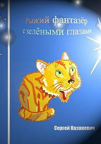 Сергей Казакевич -Рыжий фантазёр сзелёными глазами