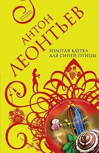 Антон Леонтьев -Золотая клетка для синей птицы
