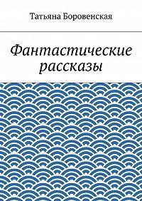 Татьяна Боровенская - Фантастические рассказы