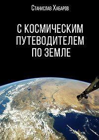 Станислав Хабаров -С космическим путеводителем по Земле