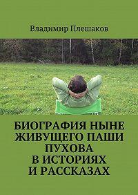 Владимир Плешаков - Биография ныне живущего Паши Пухова висториях ирассказах