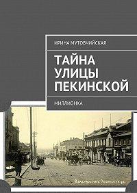 Ирина Мутовчийская - Тайна улицы Пекинской