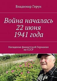 Владимир Герун -Война началась 22июня 1941года. Нападение фашистской Германии наСССР