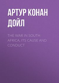 Артур Конан Дойл -The War in South Africa, Its Cause and Conduct