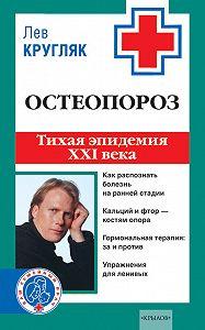 Лев Кругляк - Остеопороз. Тихая эпидемия XXI века