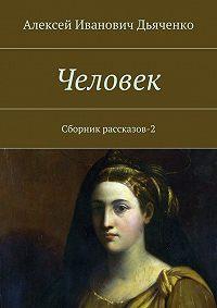 Алексей Дьяченко - Человек. Сборник рассказов-2
