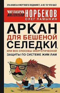 Олег Ламыкин -Аркан для бешеной селедки, или Все способы энергетической защиты по системе Жим Лам