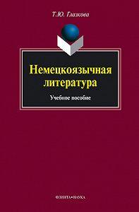 Татьяна Юрьевна Глазкова -Немецкоязычная литература. Учебное пособие