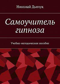 Николай Дьячук -Самоучитель гипноза. Учебно-методическое пособие