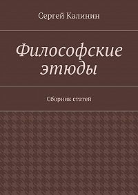 Сергей Калинин -Философские этюды. Сборник статей