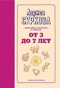Лариса Суркова -От 3 до 7 лет. Интенсивное воспитание и развитие