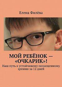 Елена Филёва -Мой ребёнок – «очкарик»! Наш путь кустойчивому полноценному зрению за12дней