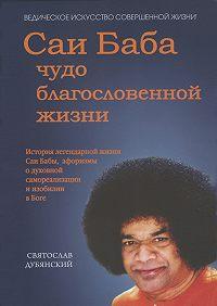 Святослав Дубянский - Саи Баба – чудо благословенной жизни