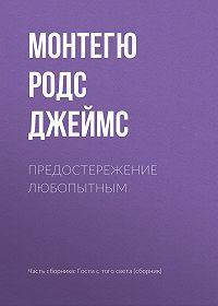 Монтегю Родс Джеймс -Предостережение любопытным