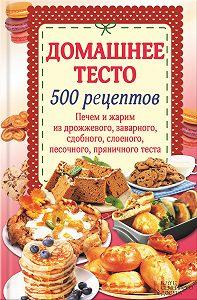 Наталия Попович - Домашнее тесто. 500 рецептов. Печем и жарим из дрожжевого, заварного, сдобного, слоеного, песочного, пряничного теста