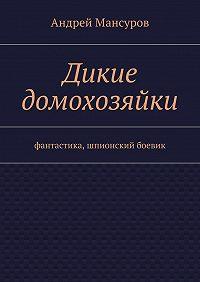 Андрей Мансуров -Дикие домохозяйки. фантастика, шпионский боевик