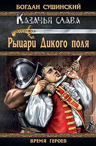 Богдан Сушинский -Рыцари Дикого поля