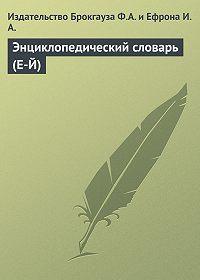 Издательство Брокгауза Ф.А. и Ефрона И.А. -Энциклопедический словарь (Е-Й)