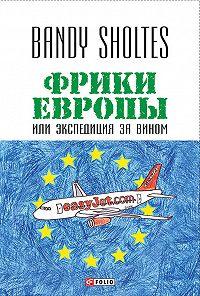 Bandy Sholtes -Фрики Европы, или Экспедиция за вином. Полудорожный роман