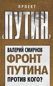 Валерий Смирнов - Фронт Путина. Против кого?