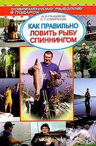 Сергей Георгиевич Смирнов -Как правильно ловить рыбу спиннингом